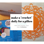 I Used Craftables Heat Transfer Vinyl To Embellish a Pillow Case With a Crochet Doily and You Can Too!