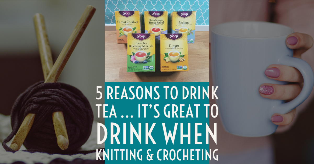 Five Reasons To Drink Tea, The Perfect Drink For Knitters & Crocheters